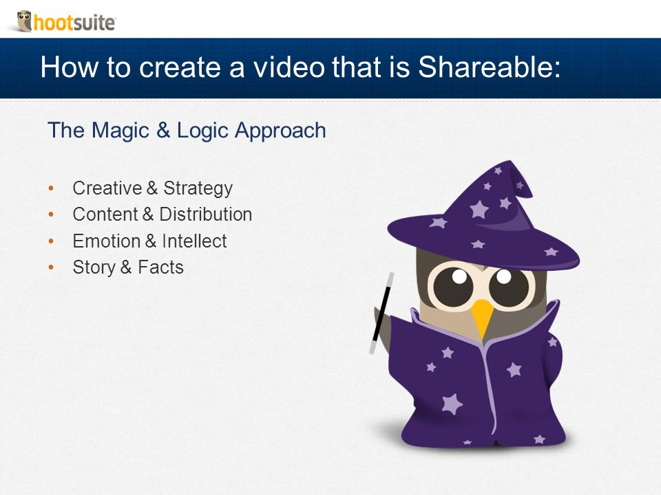 How to create a video that is Shareable: The Magic & Logic Approach Creative & Strategy Content & Distribution Emotion & Intellect Story & Facts