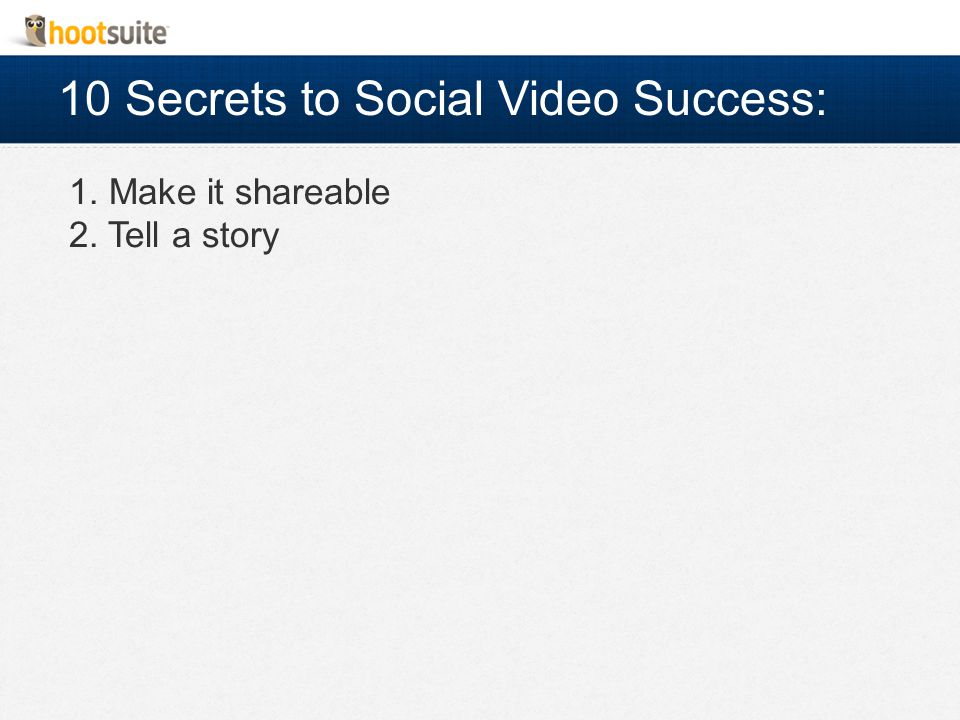 10 Secrets to Social Video Success: 1. Make it shareable 2. Tell a story