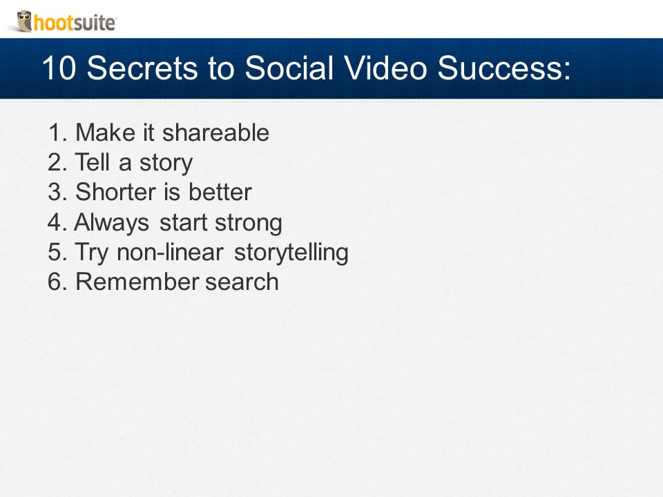 10 Secrets to Social Video Success: 1. Make it shareable 2.