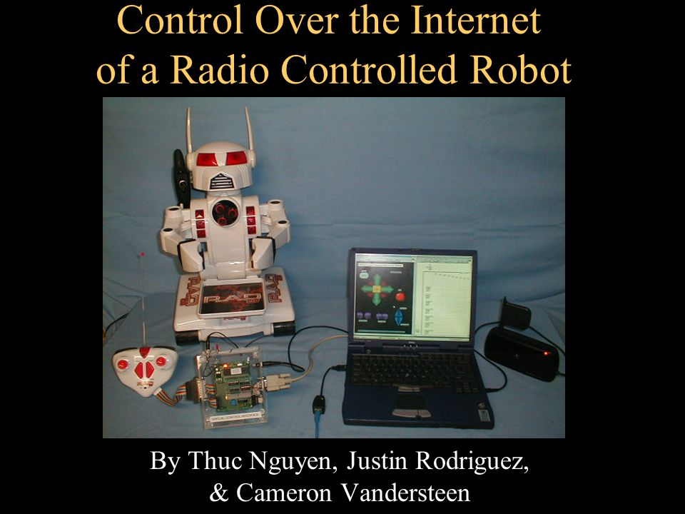 Control Over the Internet of a Radio Controlled Robot By Thuc Nguyen, Justin Rodriguez, & Cameron Vandersteen