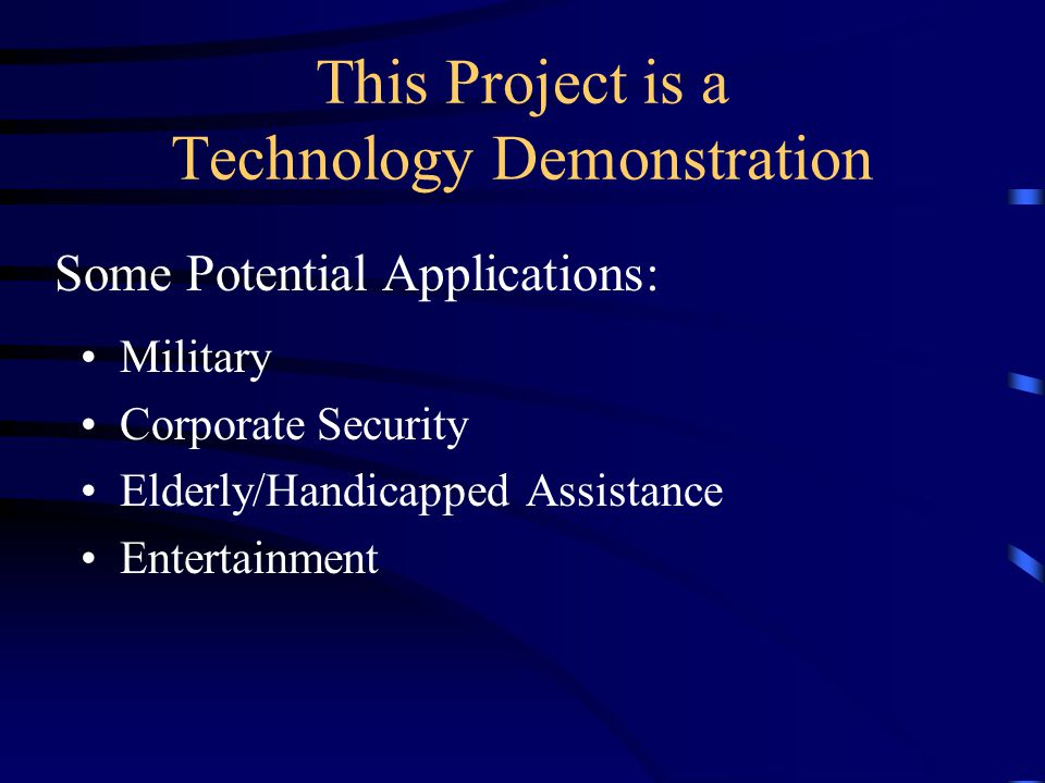 This Project is a Technology Demonstration Military Corporate Security Elderly/Handicapped Assistance Entertainment Some Potential Applications: