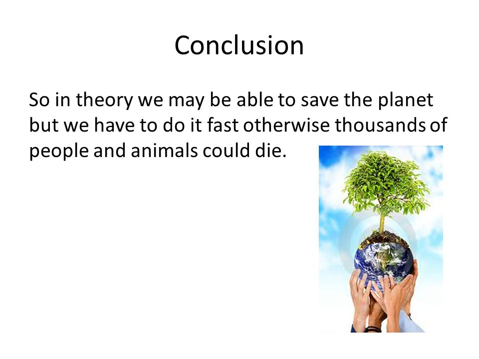 Conclusion So in theory we may be able to save the planet but we have to do it fast otherwise thousands of people and animals could die.