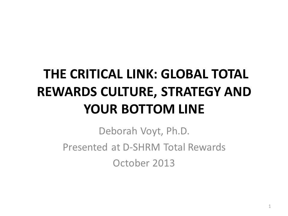 THE CRITICAL LINK: GLOBAL TOTAL REWARDS CULTURE, STRATEGY AND YOUR BOTTOM LINE Deborah Voyt, Ph.D. Presented at D-SHRM Total Rewards October 2013 1
