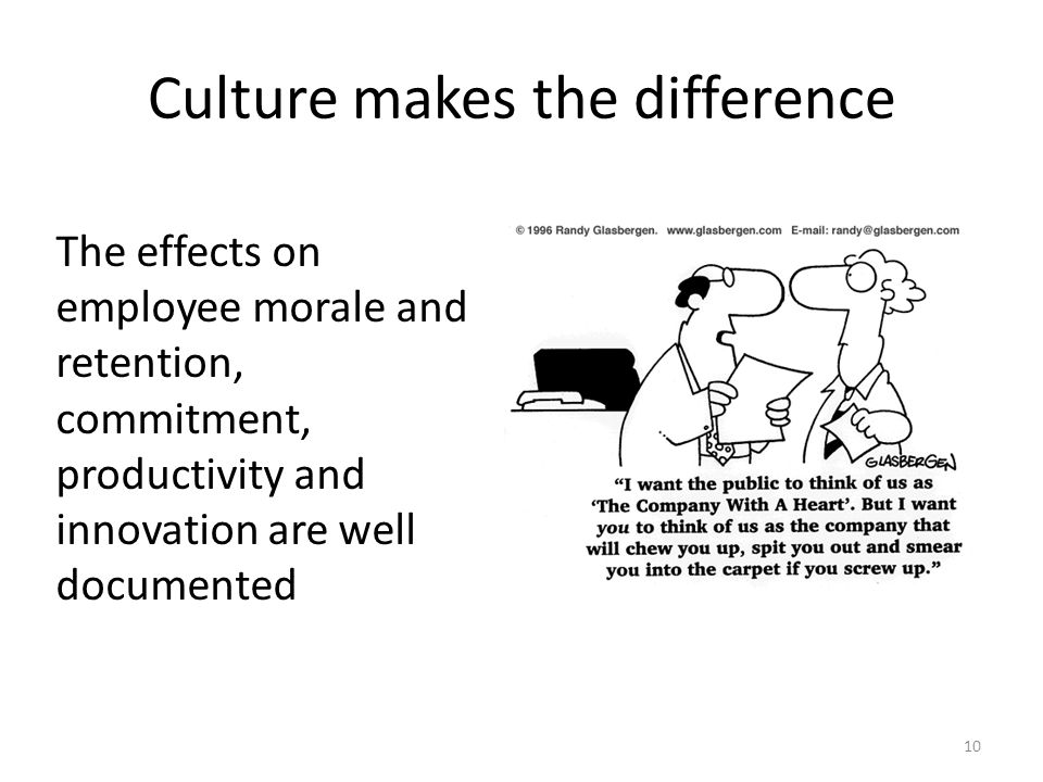 Culture makes the difference The effects on employee morale and retention, commitment, productivity and innovation are well documented 10