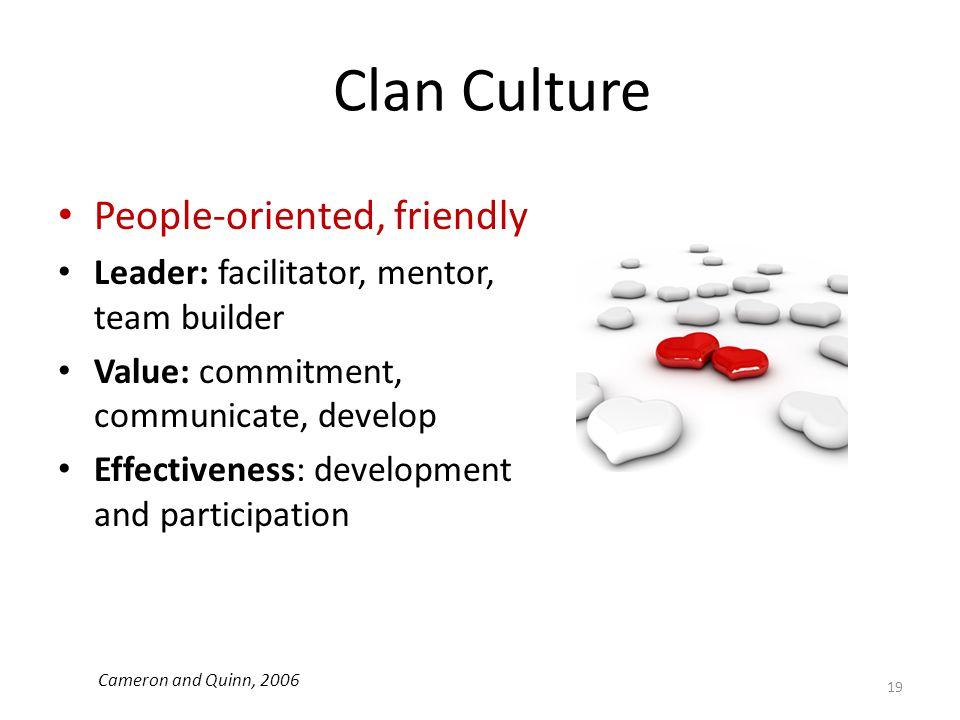 Clan Culture People-oriented, friendly Leader: facilitator, mentor, team builder Value: commitment, communicate, develop Effectiveness: development an