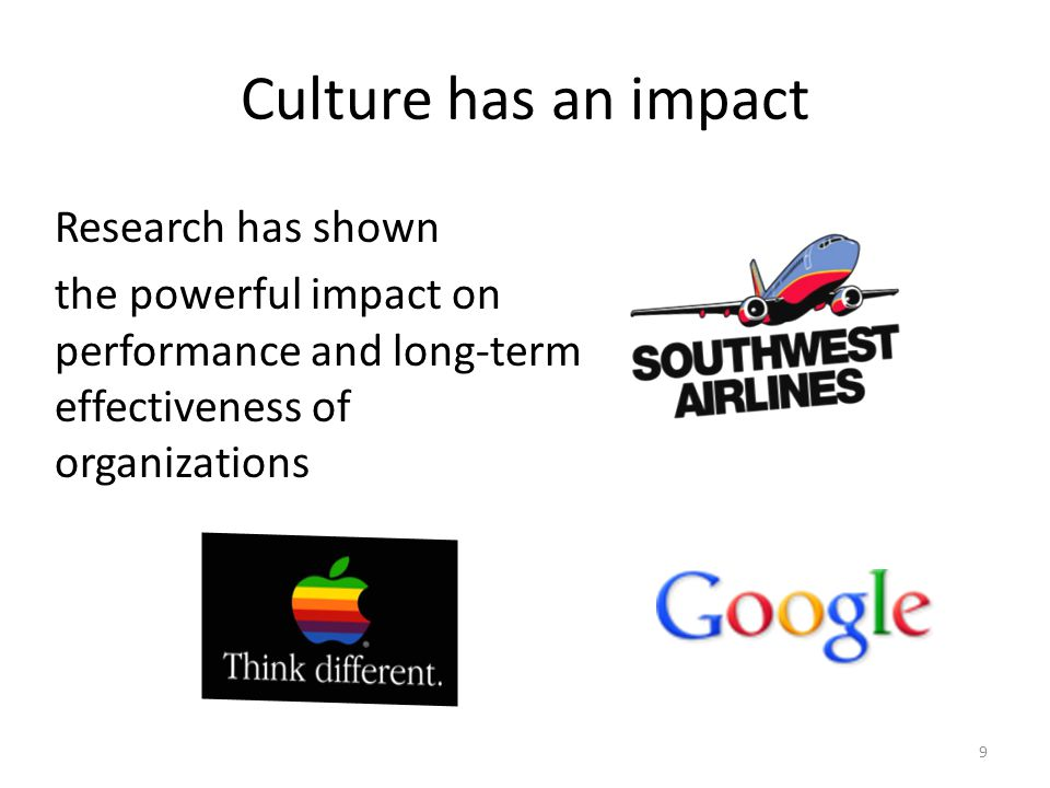 Culture has an impact Research has shown the powerful impact on performance and long-term effectiveness of organizations 9
