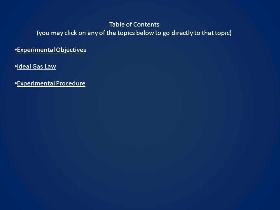 Table of Contents (you may click on any of the topics below to go directly to that topic) Experimental Objectives Ideal Gas Law Experimental Procedure