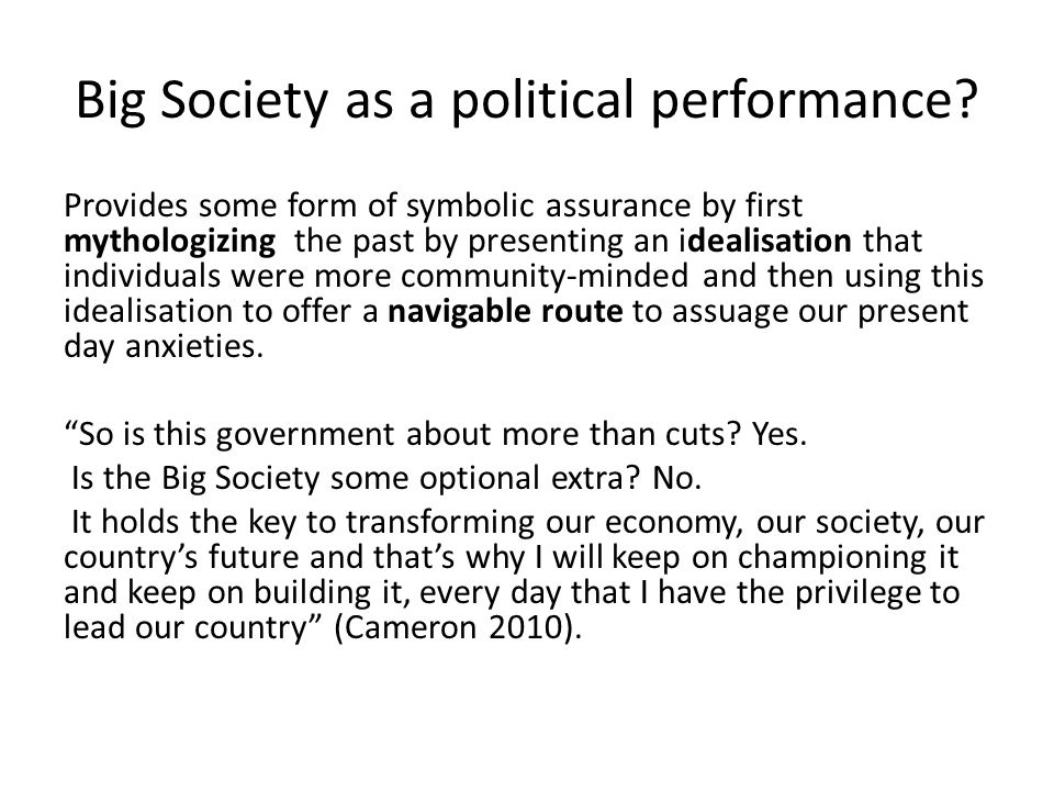 Big Society as a political performance? Provides some form of symbolic assurance by first mythologizing the past by presenting an idealisation that in