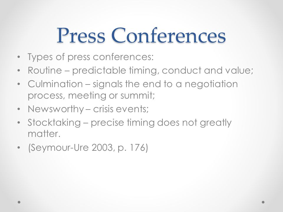 Press Conferences Types of press conferences: Routine – predictable timing, conduct and value; Culmination – signals the end to a negotiation process,