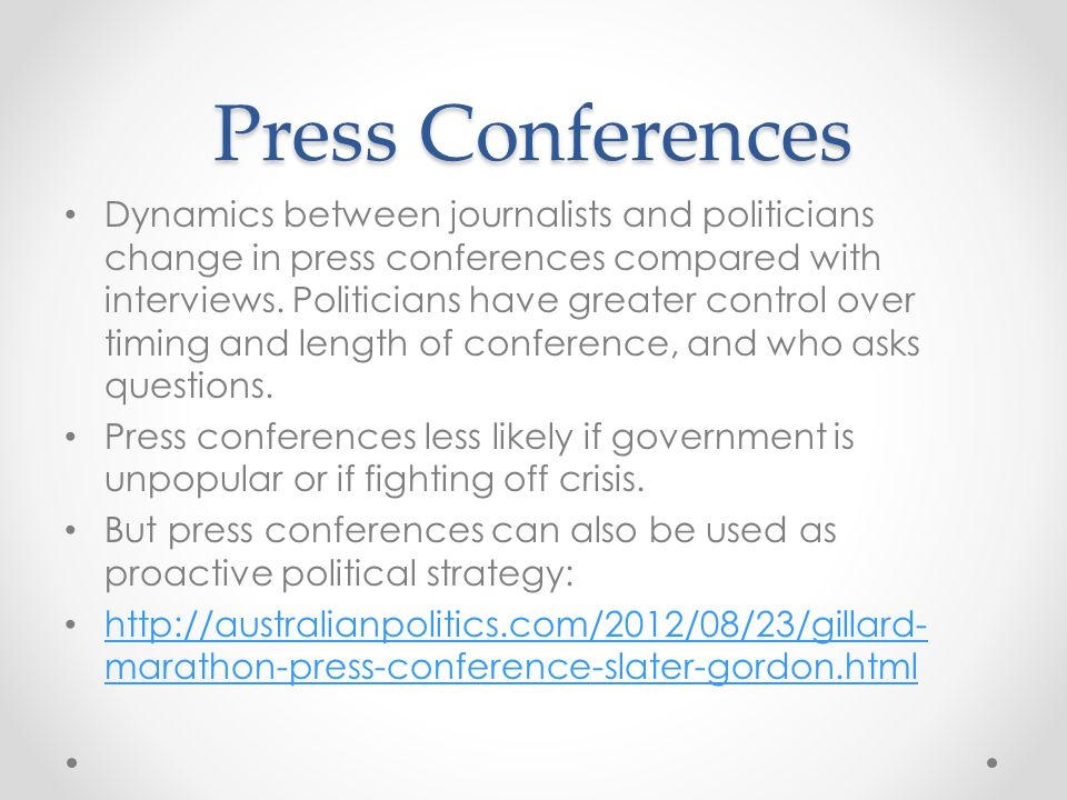 Press Conferences Dynamics between journalists and politicians change in press conferences compared with interviews. Politicians have greater control