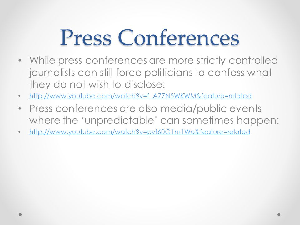 Press Conferences While press conferences are more strictly controlled journalists can still force politicians to confess what they do not wish to dis