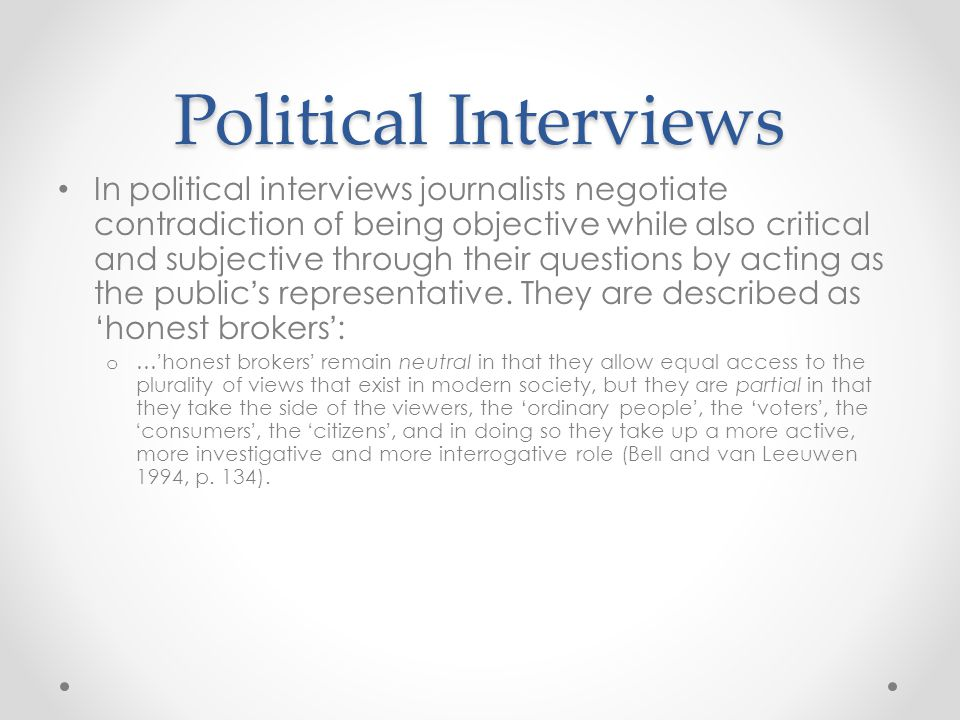 Political Interviews In political interviews journalists negotiate contradiction of being objective while also critical and subjective through their questions by acting as the public ' s representative.