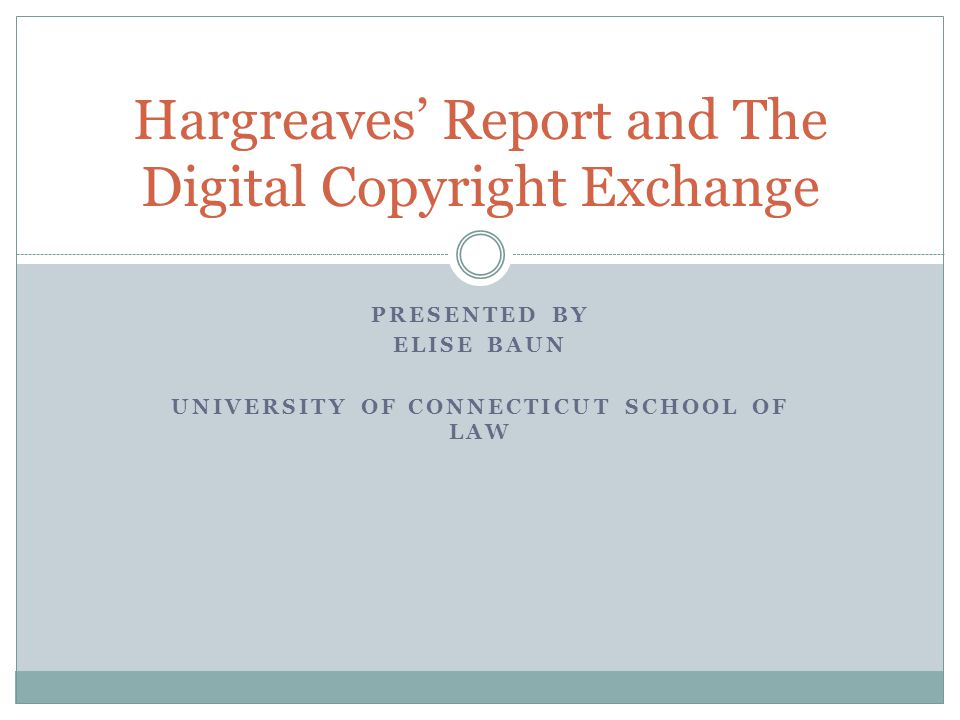 PRESENTED BY ELISE BAUN UNIVERSITY OF CONNECTICUT SCHOOL OF LAW Hargreaves' Report and The Digital Copyright Exchange