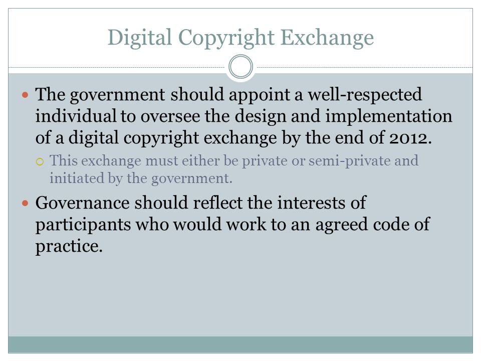 Digital Copyright Exchange The government should appoint a well-respected individual to oversee the design and implementation of a digital copyright exchange by the end of 2012.