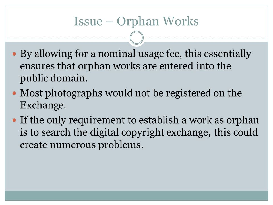 Issue – Orphan Works By allowing for a nominal usage fee, this essentially ensures that orphan works are entered into the public domain. Most photogra
