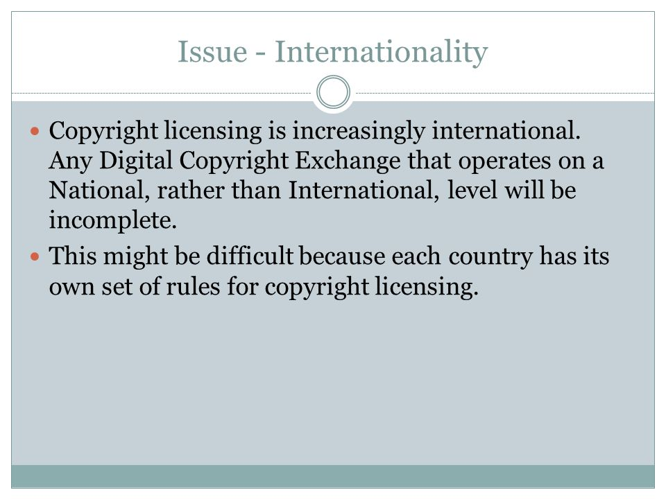 Issue - Internationality Copyright licensing is increasingly international. Any Digital Copyright Exchange that operates on a National, rather than In