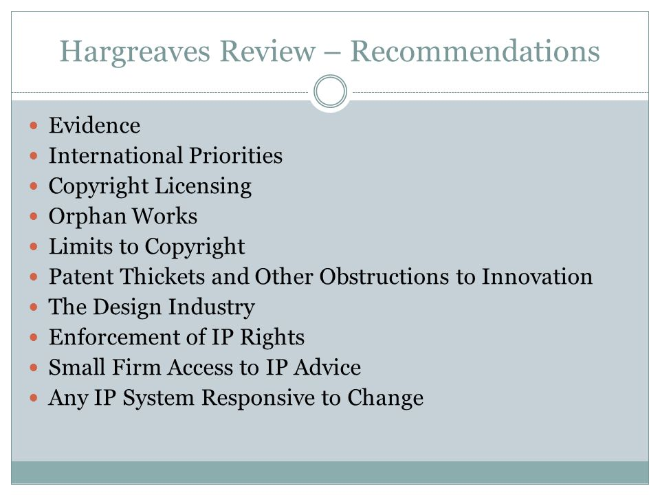Hargreaves Review – Recommendations Evidence International Priorities Copyright Licensing Orphan Works Limits to Copyright Patent Thickets and Other Obstructions to Innovation The Design Industry Enforcement of IP Rights Small Firm Access to IP Advice Any IP System Responsive to Change