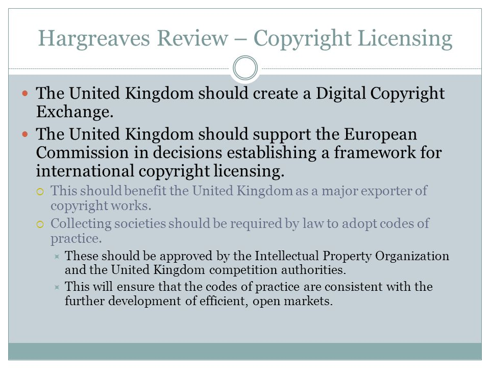 Hargreaves Review – Copyright Licensing The United Kingdom should create a Digital Copyright Exchange. The United Kingdom should support the European