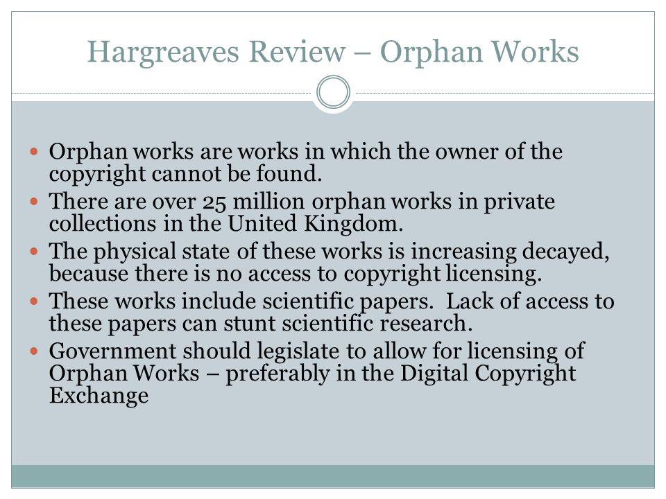 Hargreaves Review – Orphan Works Orphan works are works in which the owner of the copyright cannot be found.
