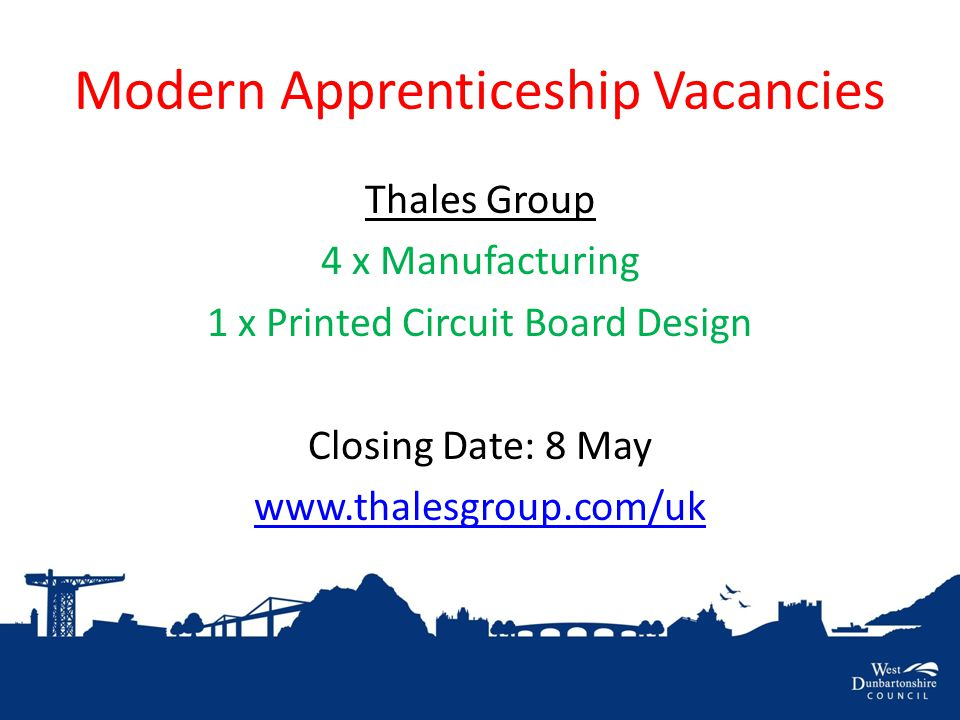 Modern Apprenticeship Vacancies Thales Group 4 x Manufacturing 1 x Printed Circuit Board Design Closing Date: 8 May www.thalesgroup.com/uk