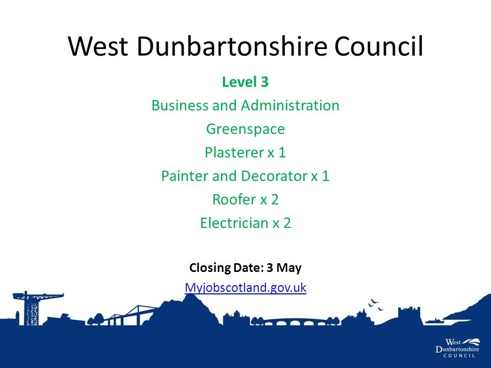 West Dunbartonshire Council Level 3 Business and Administration Greenspace Plasterer x 1 Painter and Decorator x 1 Roofer x 2 Electrician x 2 Closing Date: 3 May Myjobscotland.gov.uk