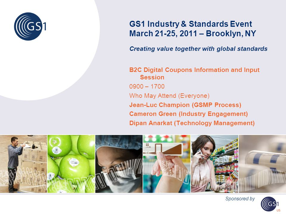 GS1 Industry & Standards Event March 21-25, 2011 – Brooklyn, NY Creating value together with global standards B2C Digital Coupons Information and Input Session 0900 – 1700 Who May Attend (Everyone) Jean-Luc Champion (GSMP Process) Cameron Green (Industry Engagement) Dipan Anarkat (Technology Management) Sponsored by