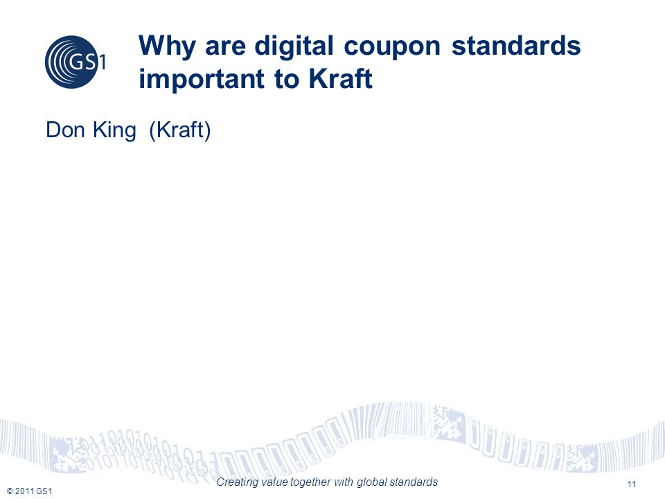 © 2011 GS1 Creating value together with global standards Why are digital coupon standards important to Kraft Don King (Kraft) 11
