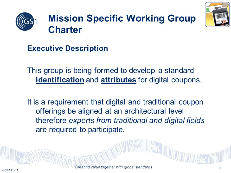 © 2011 GS1 Creating value together with global standards Mission Specific Working Group Charter Executive Description This group is being formed to develop a standard identification and attributes for digital coupons.