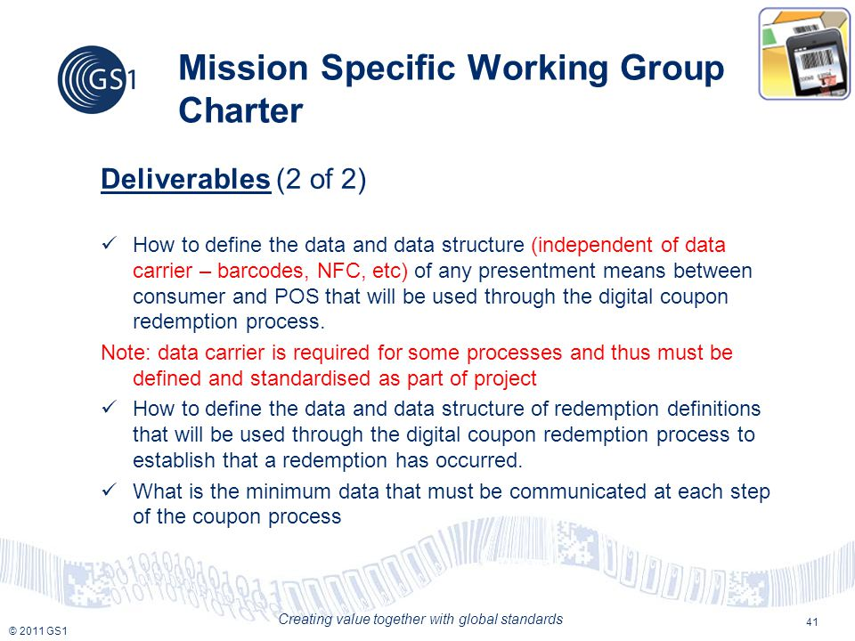 © 2011 GS1 Creating value together with global standards Mission Specific Working Group Charter Deliverables (2 of 2) How to define the data and data structure (independent of data carrier – barcodes, NFC, etc) of any presentment means between consumer and POS that will be used through the digital coupon redemption process.
