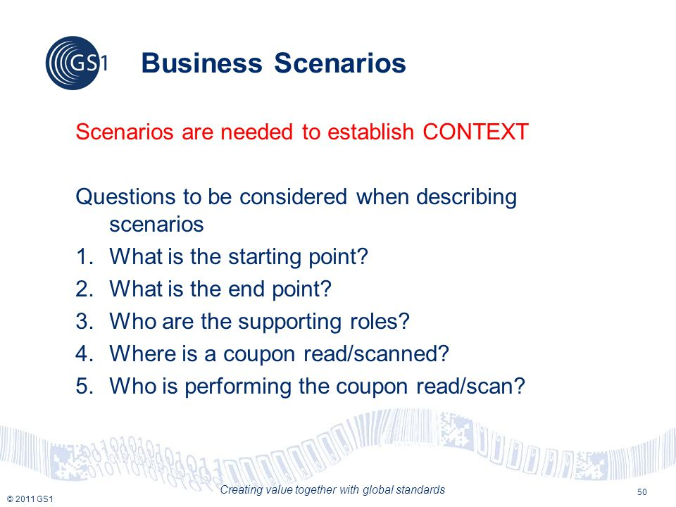 © 2011 GS1 Creating value together with global standards 50 Business Scenarios Scenarios are needed to establish CONTEXT Questions to be considered when describing scenarios 1.What is the starting point.