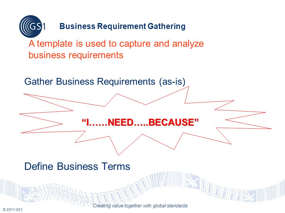 © 2011 GS1 Creating value together with global standards Business Requirement Gathering Gather Business Requirements (as-is) I……NEED…..BECAUSE Define Business Terms A template is used to capture and analyze business requirements