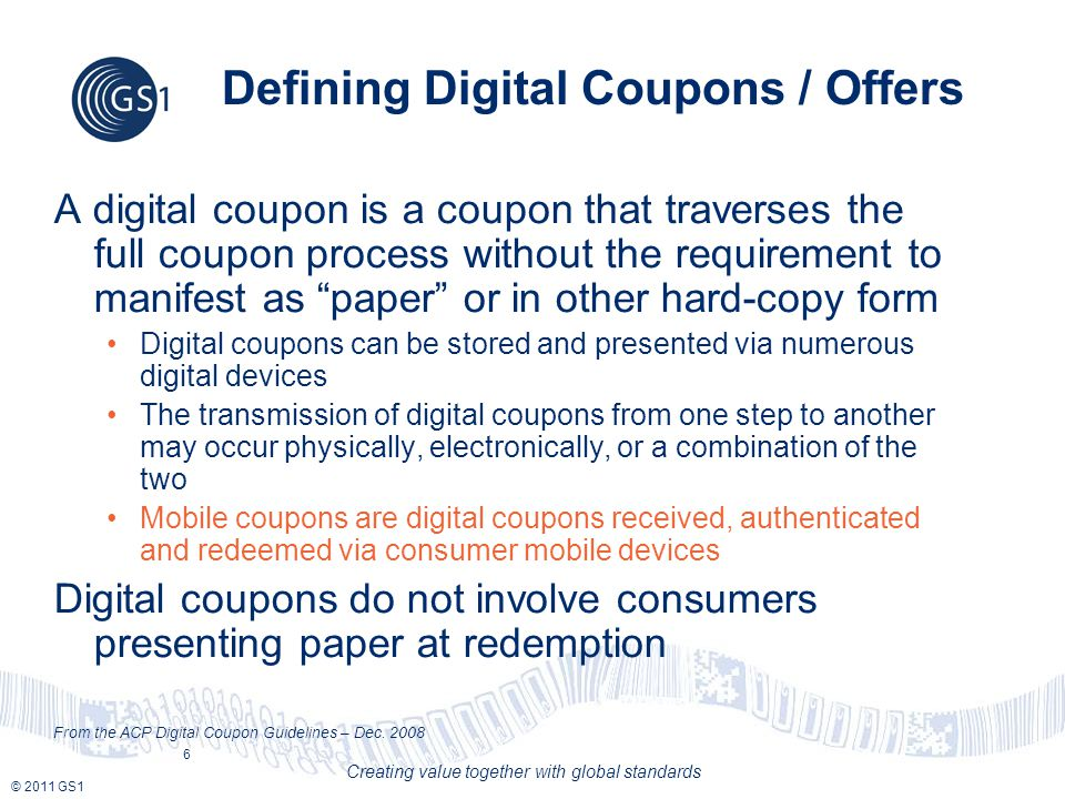 © 2011 GS1 Creating value together with global standards Defining Digital Coupons / Offers A digital coupon is a coupon that traverses the full coupon process without the requirement to manifest as paper or in other hard-copy form Digital coupons can be stored and presented via numerous digital devices The transmission of digital coupons from one step to another may occur physically, electronically, or a combination of the two Mobile coupons are digital coupons received, authenticated and redeemed via consumer mobile devices Digital coupons do not involve consumers presenting paper at redemption From the ACP Digital Coupon Guidelines – Dec.