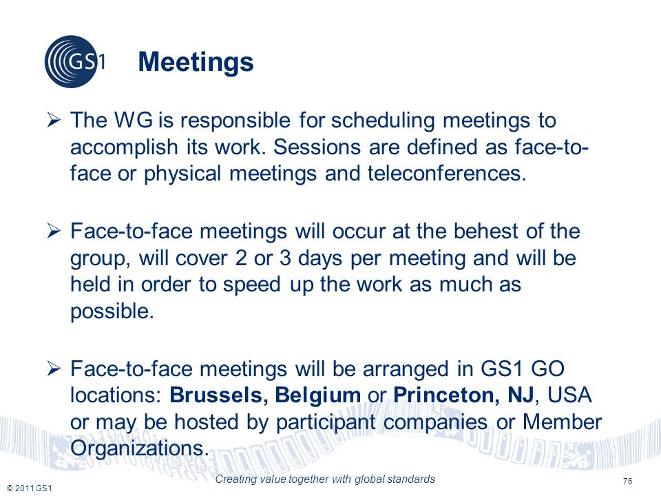 © 2011 GS1 Creating value together with global standards Meetings  The WG is responsible for scheduling meetings to accomplish its work.
