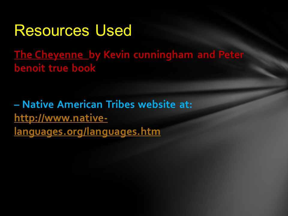 The Cheyenne by Kevin cunningham and Peter benoit true book – Native American Tribes website at: http://www.native- languages.org/languages.htm http://www.native- languages.org/languages.htm Resources Used