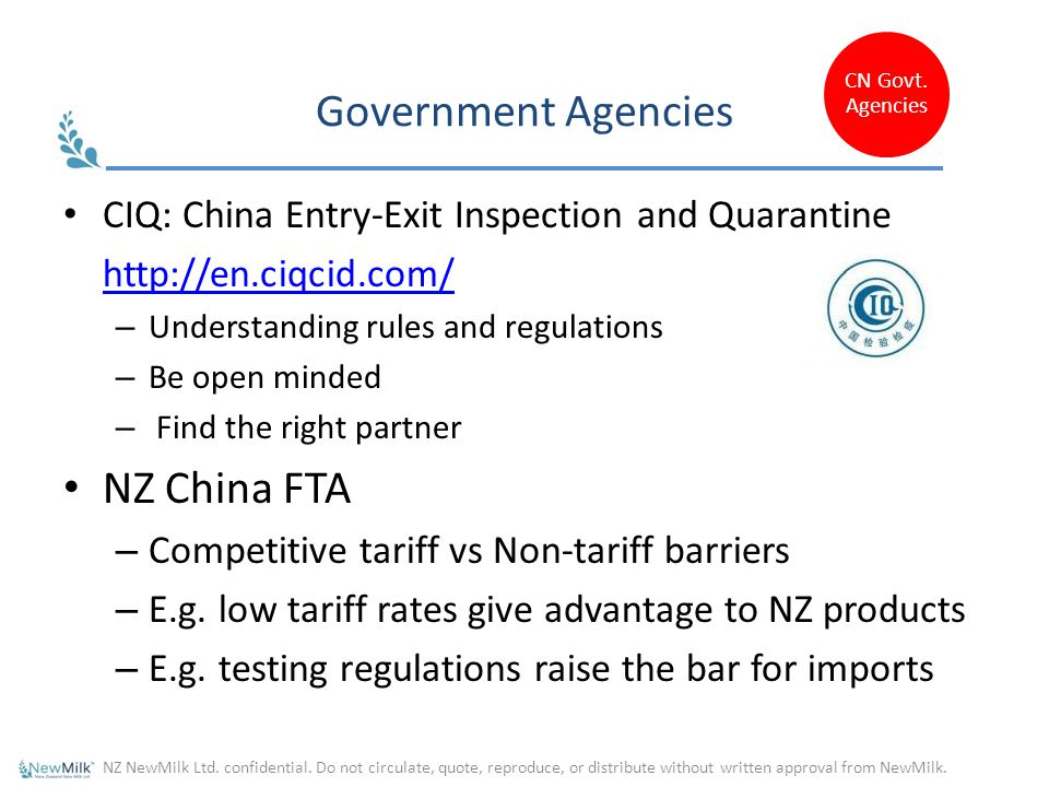 Government Agencies CIQ: China Entry-Exit Inspection and Quarantine http://en.ciqcid.com/ – Understanding rules and regulations – Be open minded – Find the right partner NZ China FTA – Competitive tariff vs Non-tariff barriers – E.g.
