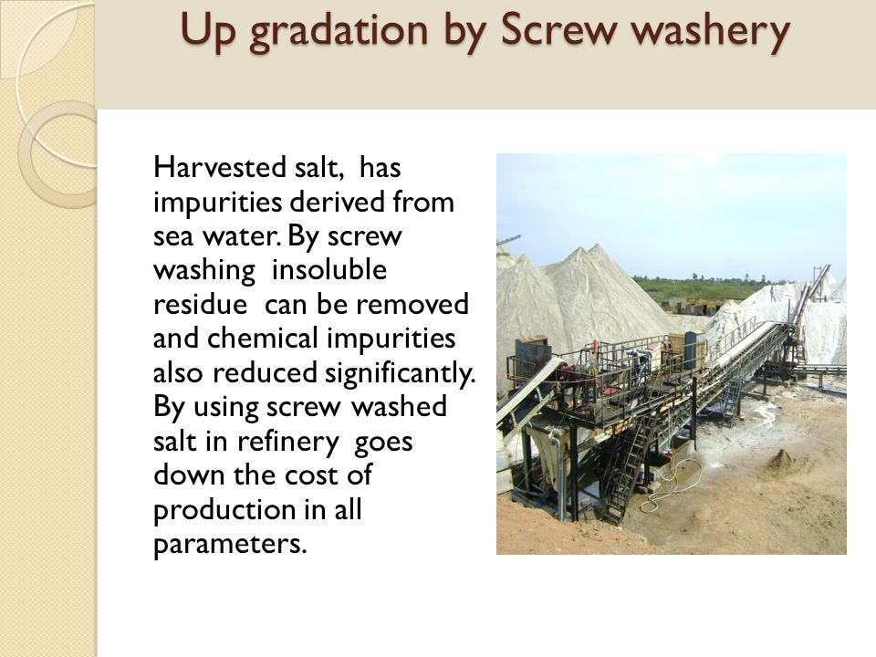 Up gradation Harvested salt, has impurities derived from sea water. By screw washing insoluble residue can be removed and chemical impurities also red