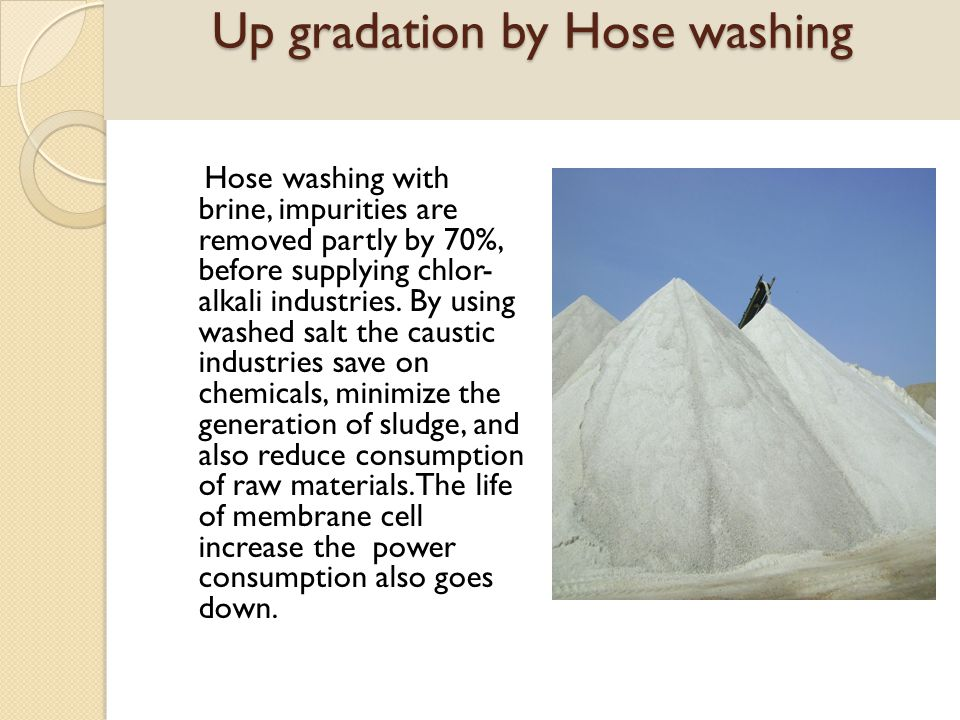 Up gradation by Hose washing Hose washing with brine, impurities are removed partly by 70%, before supplying chlor- alkali industries. By using washed