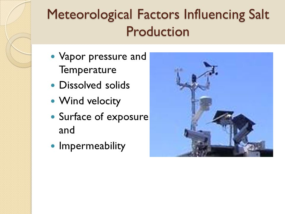Meteorological Factors Influencing Salt Production Vapor pressure and Temperature Dissolved solids Wind velocity Surface of exposure and Impermeabilit