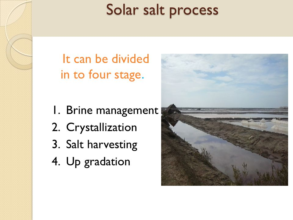 Solar salt process It can be divided in to four stage. 1. Brine management 2. Crystallization 3. Salt harvesting 4. Up gradation