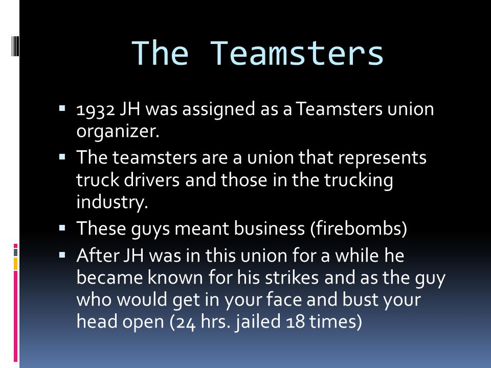 The Teamsters  1932 JH was assigned as a Teamsters union organizer.  The teamsters are a union that represents truck drivers and those in the trucki