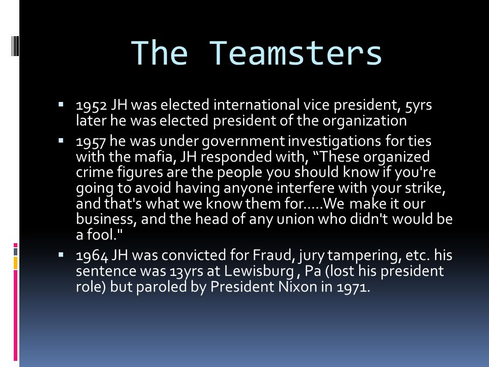 The Teamsters  1952 JH was elected international vice president, 5yrs later he was elected president of the organization  1957 he was under governme