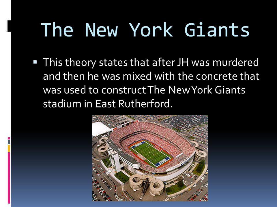 The New York Giants  This theory states that after JH was murdered and then he was mixed with the concrete that was used to construct The New York Gi