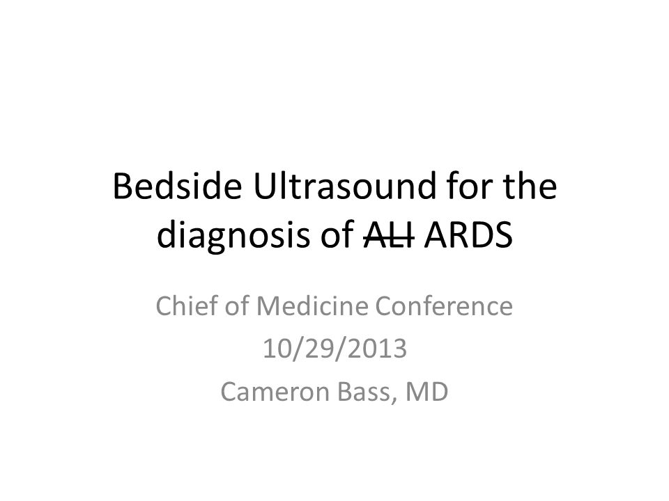 Bedside Ultrasound for the diagnosis of ALI ARDS Chief of Medicine Conference 10/29/2013 Cameron Bass, MD
