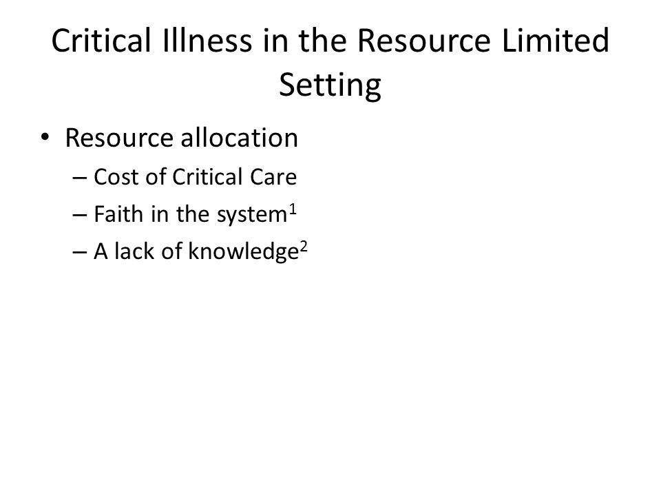 Critical Illness in the Resource Limited Setting Resource allocation – Cost of Critical Care – Faith in the system 1 – A lack of knowledge 2