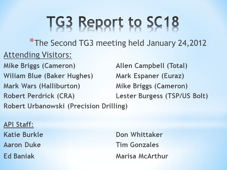 * The Second TG3 meeting held January 24,2012 Attending Visitors: Mike Briggs (Cameron)Allen Campbell (Total) Wiliam Blue (Baker Hughes)Mark Espaner (Euraz) Mark Wars (Halliburton)Mike Briggs (Cameron) Robert Perdrick (CRA)Lester Burgess (TSP/US Bolt) Robert Urbanowski (Precision Drilling) API Staff: Katie BurkleDon Whittaker Aaron DukeTim Gonzales Ed BaniakMarisa McArthur