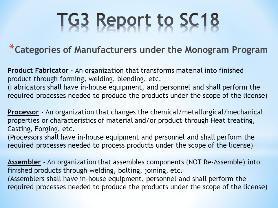 * Categories of Manufacturers under the Monogram Program Product Fabricator - An organization that transforms material into finished product through forming, welding, blending, etc.