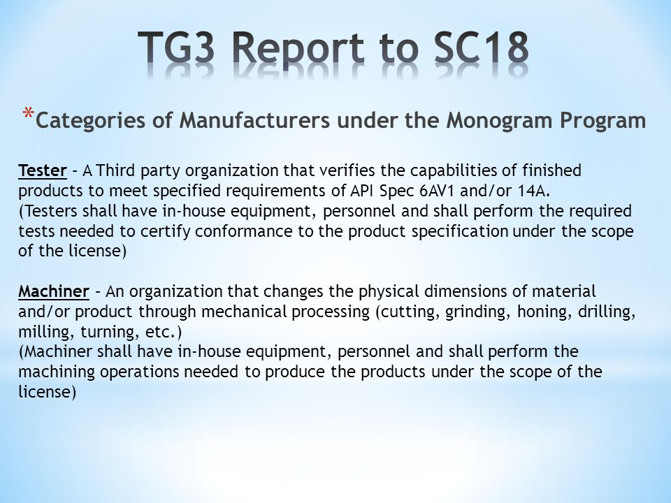 * Categories of Manufacturers under the Monogram Program Spec 6A: Assembled Equipment: Assembler, Machiner Activities In-House:Material Procurement (Yes) Receiving Verification (Yes) Machining(Can be Outsourced) Inspection (Yes) Assembly (Yes) Welding (Can be Outsourced) Testing (Can be Outsourced [Gas/Hydro/NDE]) Marking (Yes) Storage/Preservation (Yes) Component Equipment: Machiner --Revisit