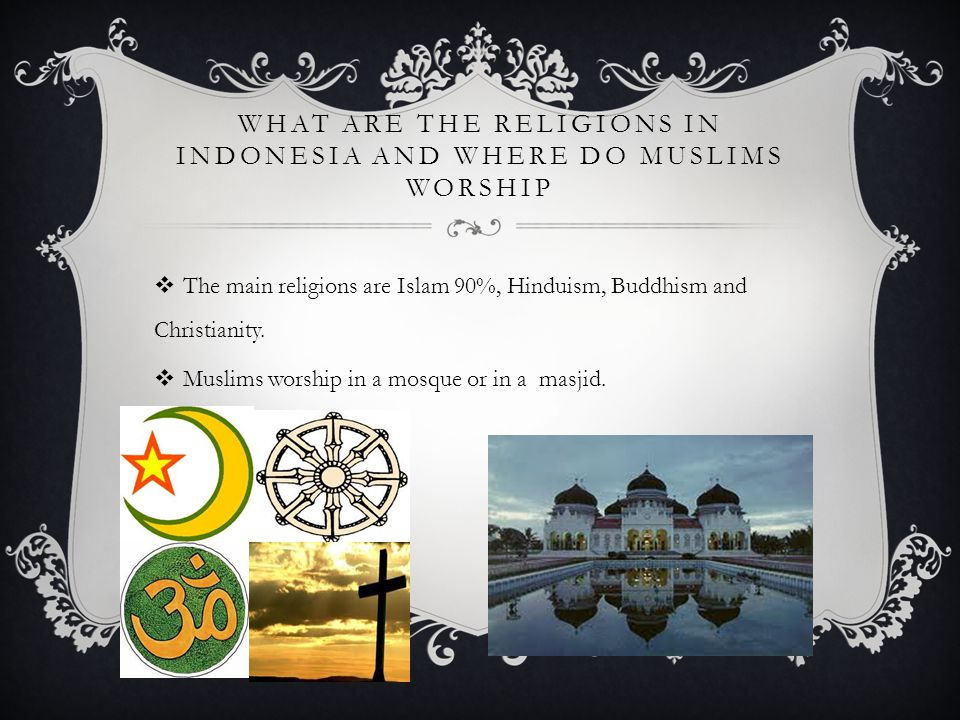 WHAT ARE THE RELIGIONS IN INDONESIA AND WHERE DO MUSLIMS WORSHIP  The main religions are Islam 90%, Hinduism, Buddhism and Christianity.