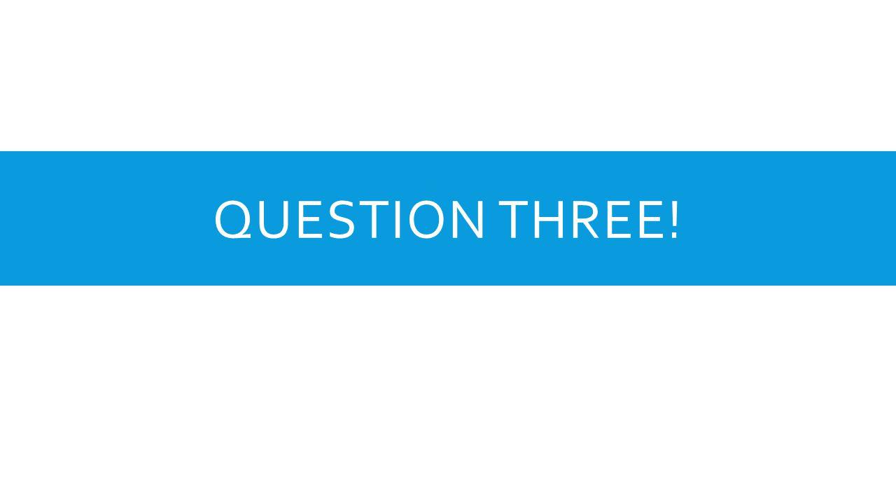 QUESTION THREE!