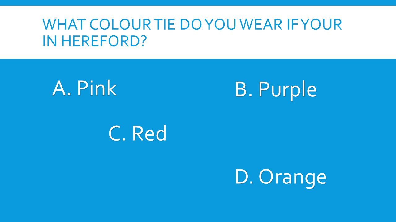 WHAT COLOUR TIE DO YOU WEAR IF YOUR IN HEREFORD. A.